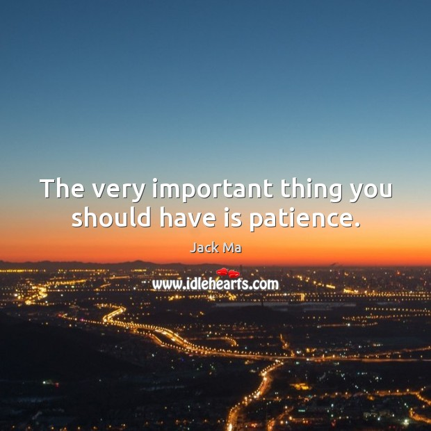Image, The very important thing you should have is patience.