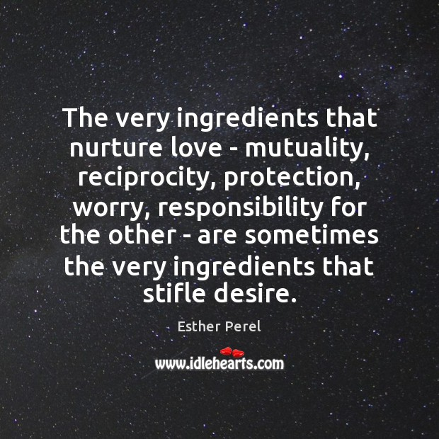 The very ingredients that nurture love – mutuality, reciprocity, protection, worry, responsibility Esther Perel Picture Quote