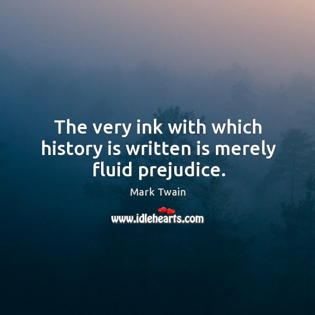 Image, The very ink with which history is written is merely fluid prejudice.