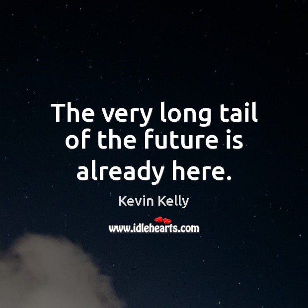 The very long tail of the future is already here. Kevin Kelly Picture Quote