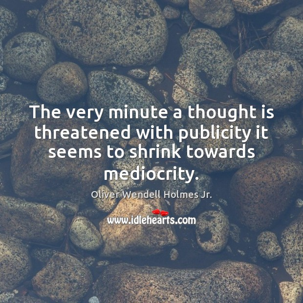 The very minute a thought is threatened with publicity it seems to Oliver Wendell Holmes Jr. Picture Quote