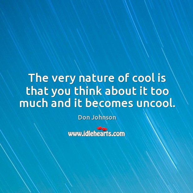 The very nature of cool is that you think about it too much and it becomes uncool. Don Johnson Picture Quote