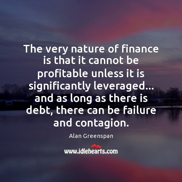 The very nature of finance is that it cannot be profitable unless Alan Greenspan Picture Quote