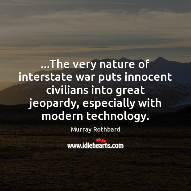 …The very nature of interstate war puts innocent civilians into great jeopardy, Murray Rothbard Picture Quote