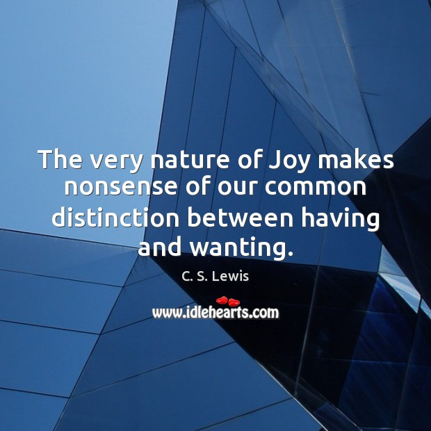 The very nature of Joy makes nonsense of our common distinction between C. S. Lewis Picture Quote