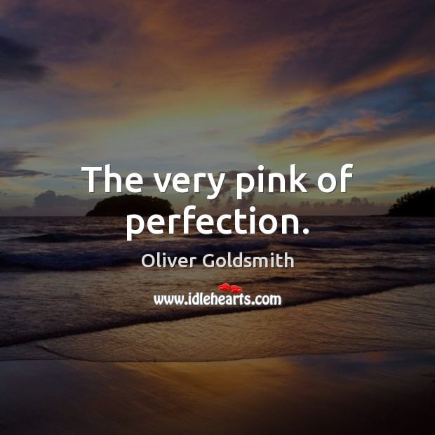 The very pink of perfection. Oliver Goldsmith Picture Quote