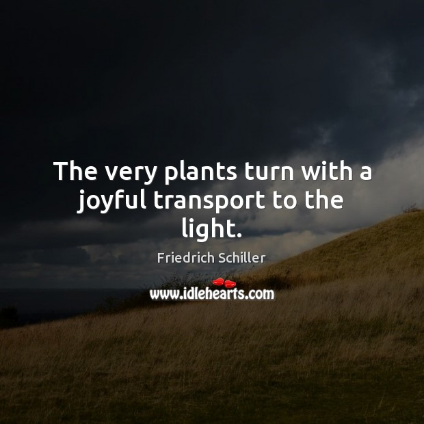 The very plants turn with a joyful transport to the light. Friedrich Schiller Picture Quote