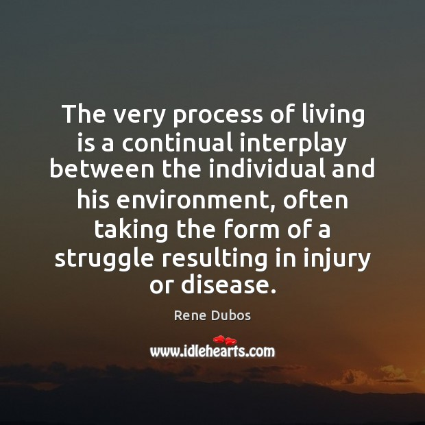 The very process of living is a continual interplay between the individual Rene Dubos Picture Quote