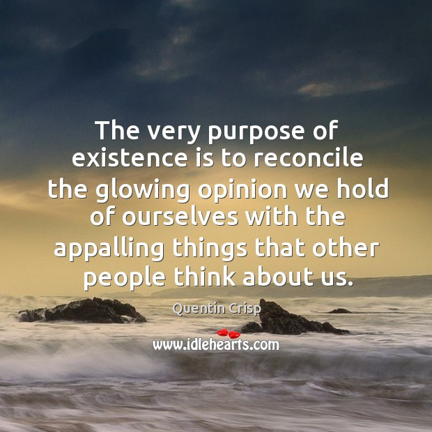 The very purpose of existence is to reconcile the glowing opinion Image