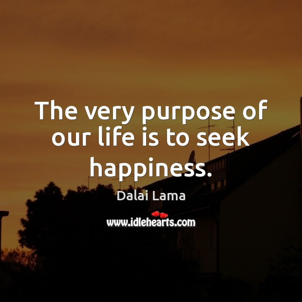 The very purpose of our life is to seek happiness. Dalai Lama Picture Quote