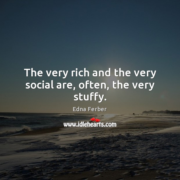 The very rich and the very social are, often, the very stuffy. Edna Ferber Picture Quote