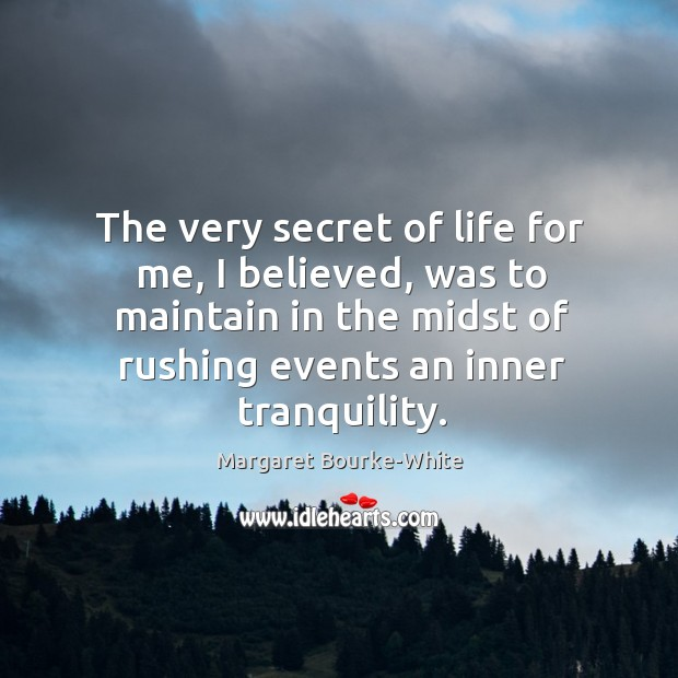 The very secret of life for me, I believed, was to maintain Margaret Bourke-White Picture Quote