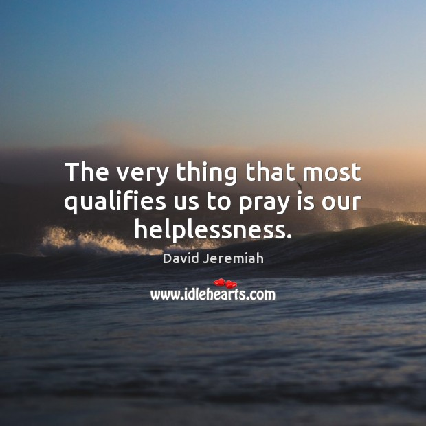 The very thing that most qualifies us to pray is our helplessness. Image