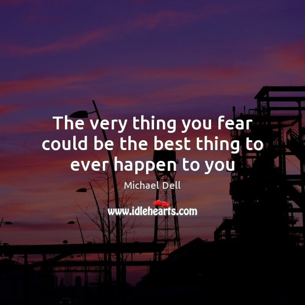 The very thing you fear could be the best thing to ever happen to you Michael Dell Picture Quote