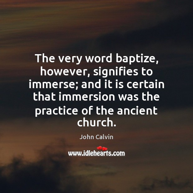 The very word baptize, however, signifies to immerse; and it is certain John Calvin Picture Quote