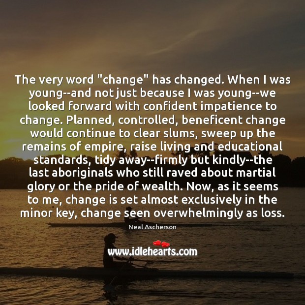 "The very word ""change"" has changed. When I was young–and not just Change Quotes Image"