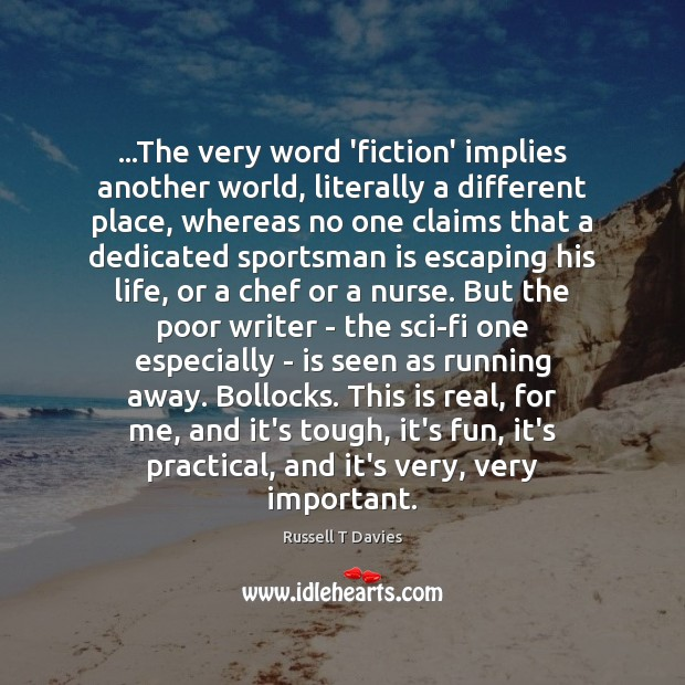 …The very word 'fiction' implies another world, literally a different place, whereas Image
