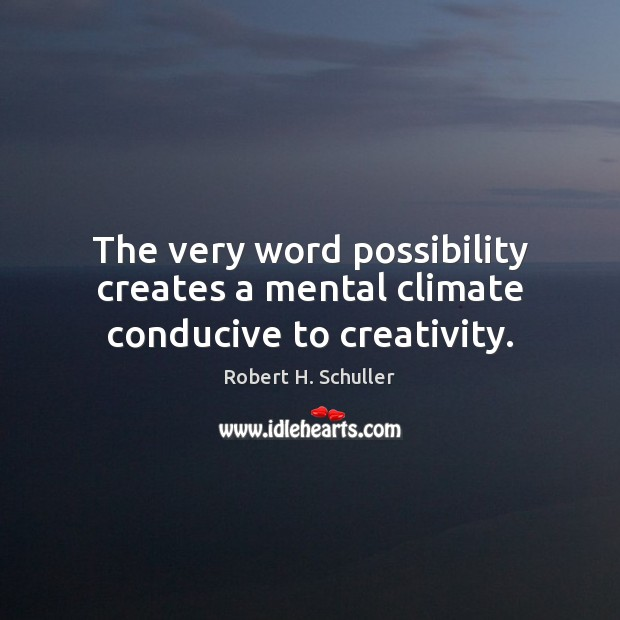 The very word possibility creates a mental climate conducive to creativity. Robert H. Schuller Picture Quote