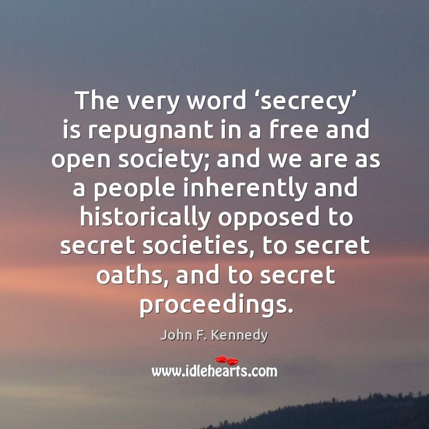 The very word 'secrecy' is repugnant in a free and open society; Image