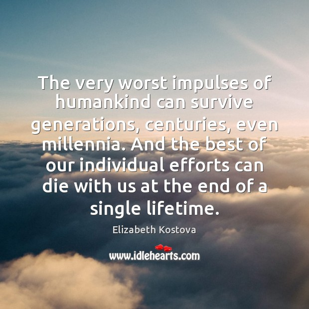 The very worst impulses of humankind can survive generations, centuries, even millennia. Elizabeth Kostova Picture Quote