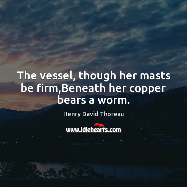 Image, The vessel, though her masts be firm,Beneath her copper bears a worm.