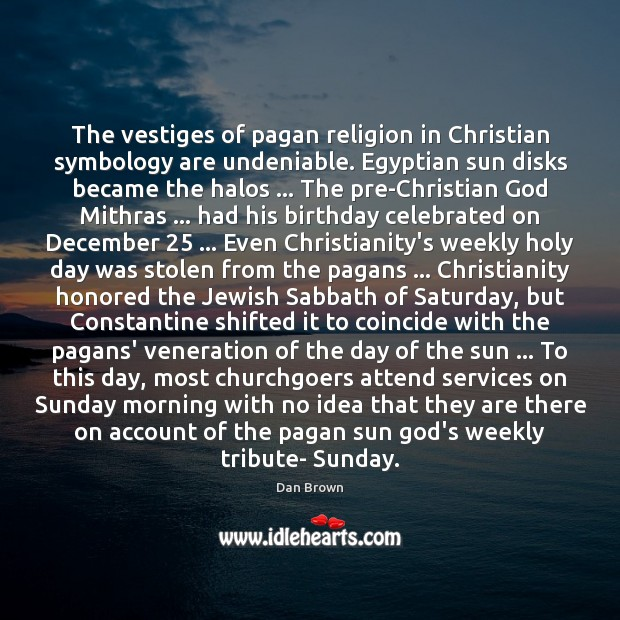 The vestiges of pagan religion in Christian symbology are undeniable. Egyptian sun Dan Brown Picture Quote
