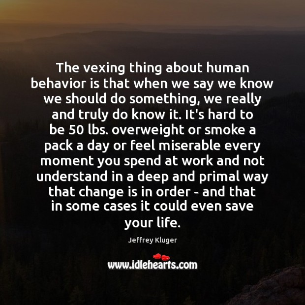 The vexing thing about human behavior is that when we say we Behavior Quotes Image