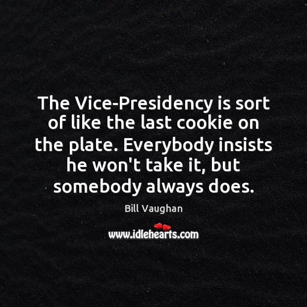 The Vice-Presidency is sort of like the last cookie on the plate. Bill Vaughan Picture Quote