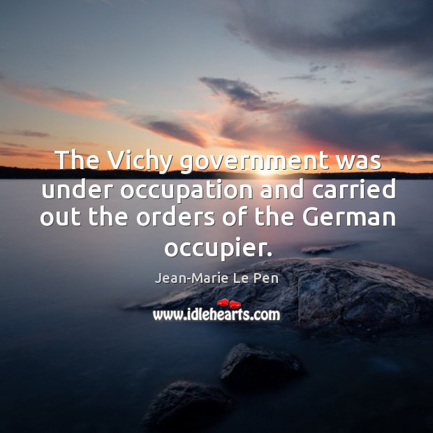 The vichy government was under occupation and carried out the orders of the german occupier. Jean-Marie Le Pen Picture Quote