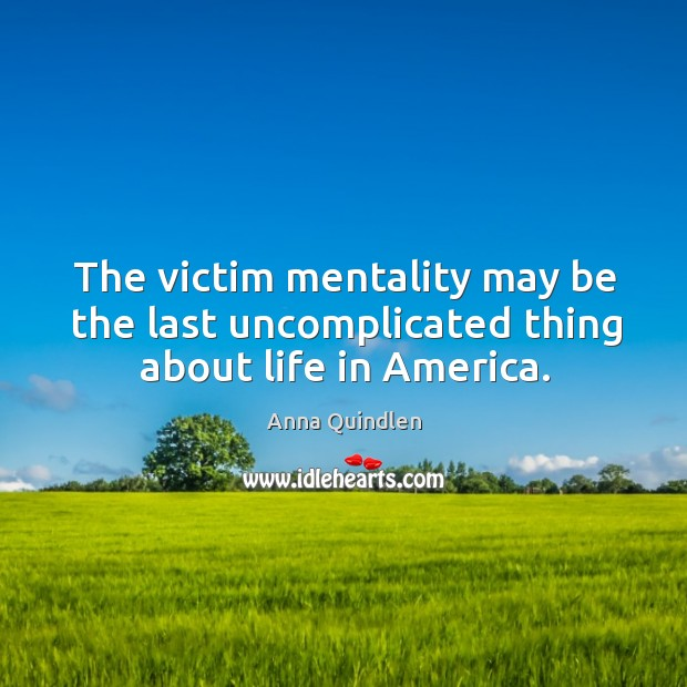 The victim mentality may be the last uncomplicated thing about life in america. Image
