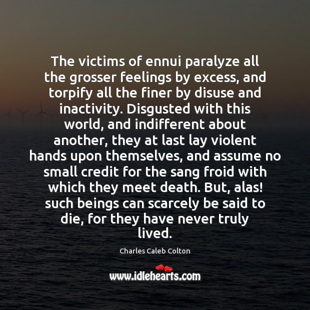 The victims of ennui paralyze all the grosser feelings by excess, and Charles Caleb Colton Picture Quote