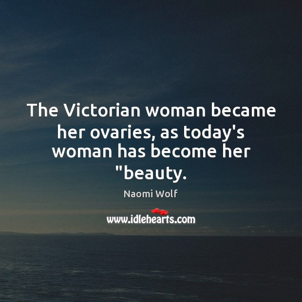 "Image, The Victorian woman became her ovaries, as today's woman has become her ""beauty."