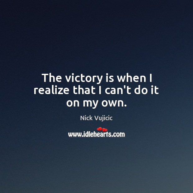 The victory is when I realize that I can't do it on my own. Victory Quotes Image