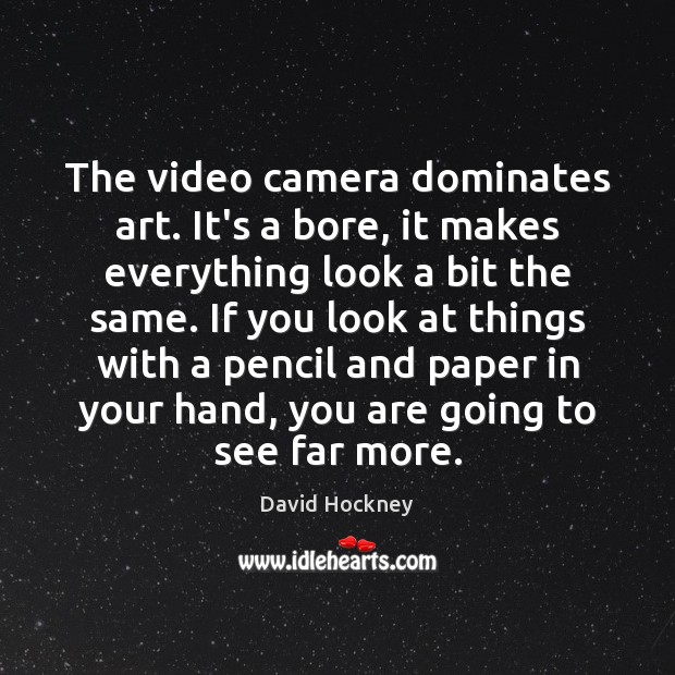 The video camera dominates art. It's a bore, it makes everything look David Hockney Picture Quote