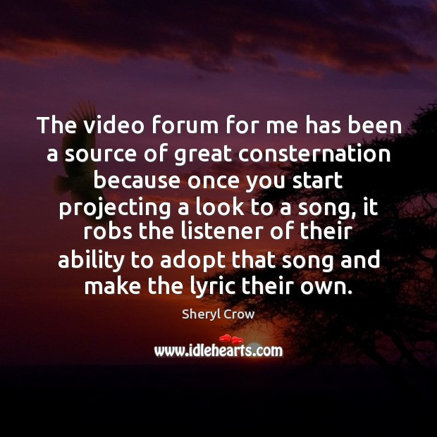 The video forum for me has been a source of great consternation Sheryl Crow Picture Quote