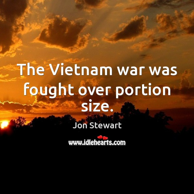 The Vietnam war was fought over portion size. Jon Stewart Picture Quote