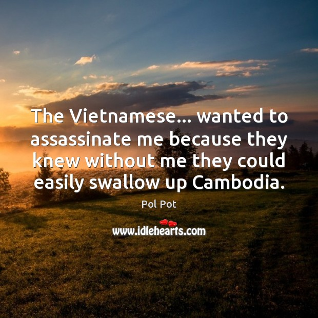 The Vietnamese… wanted to assassinate me because they knew without me they Pol Pot Picture Quote