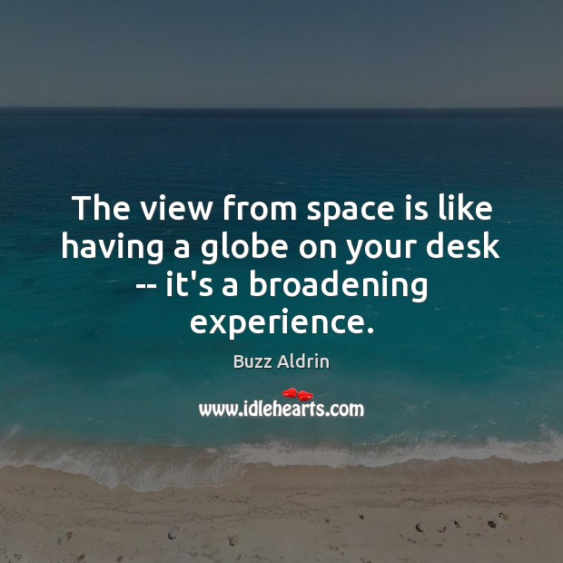 The view from space is like having a globe on your desk — it's a broadening experience. Space Quotes Image