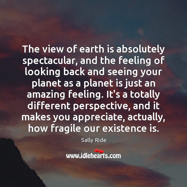 The view of earth is absolutely spectacular, and the feeling of looking Sally Ride Picture Quote
