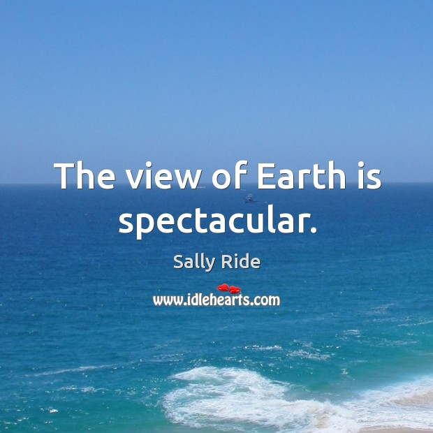 The view of earth is spectacular. Sally Ride Picture Quote