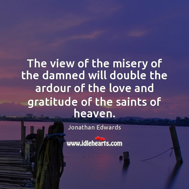 The view of the misery of the damned will double the ardour Jonathan Edwards Picture Quote