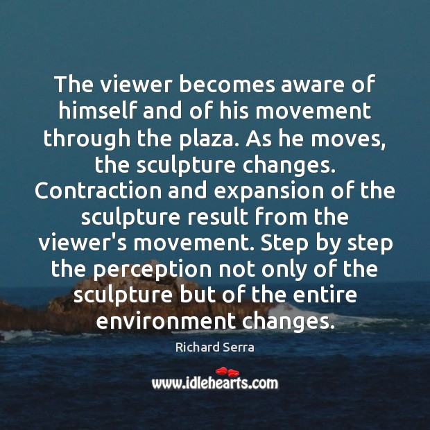 The viewer becomes aware of himself and of his movement through the Richard Serra Picture Quote