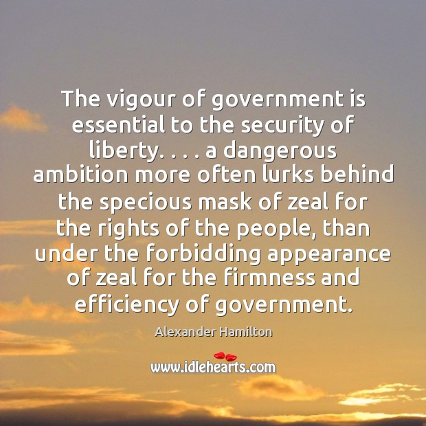 The vigour of government is essential to the security of liberty. . . . a Appearance Quotes Image