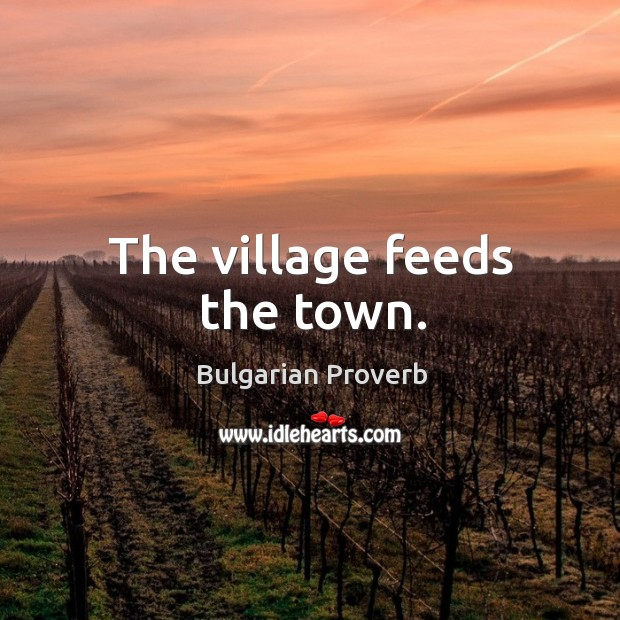 The village feeds the town. Bulgarian Proverbs Image