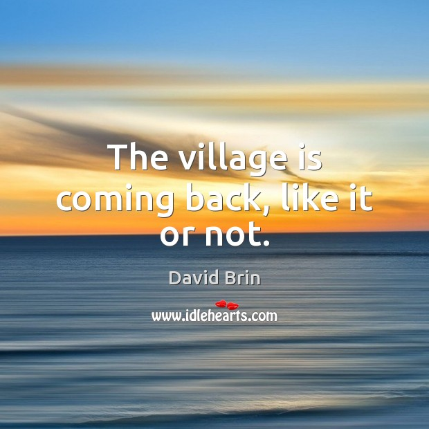 The village is coming back, like it or not. Image