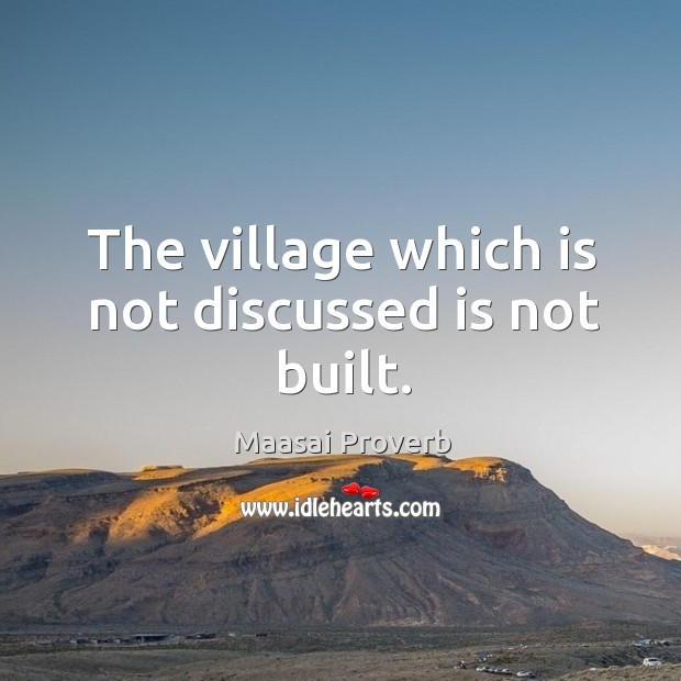 The village which is not discussed is not built. Maasai Proverbs Image