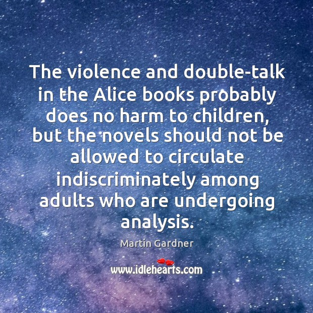 The violence and double-talk in the Alice books probably does no harm Martin Gardner Picture Quote
