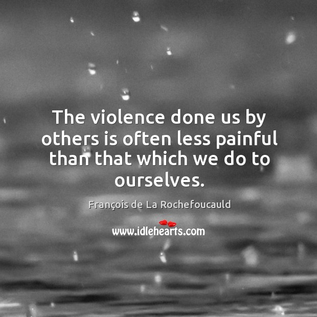 Image, The violence done us by others is often less painful than that which we do to ourselves.