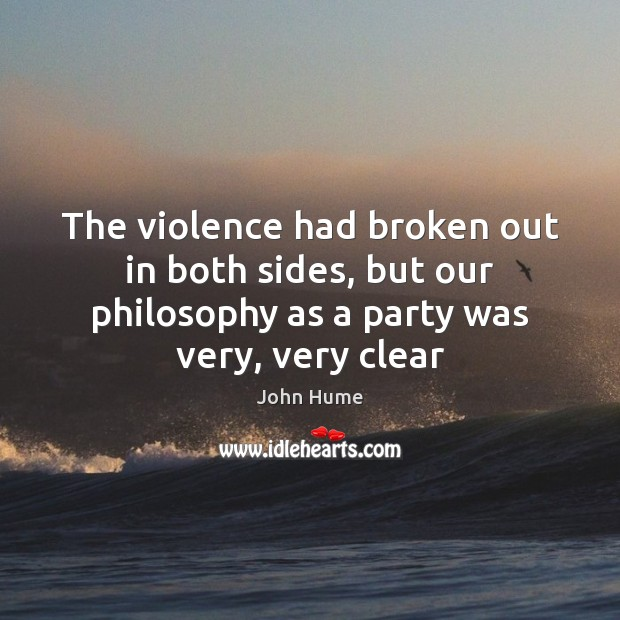 The violence had broken out in both sides, but our philosophy as John Hume Picture Quote