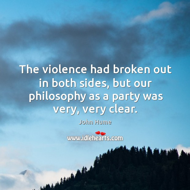 The violence had broken out in both sides, but our philosophy as a party was very, very clear. John Hume Picture Quote